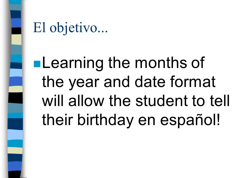 El objetivo...Learning the months of the year and date format will allow the student to tell their birthday en español!