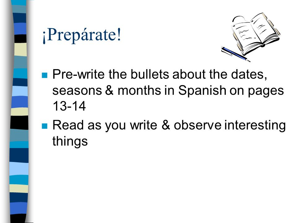¡Prepárate!Pre-write the bullets about the dates, seasons & months in Spanish on pages 13-14.