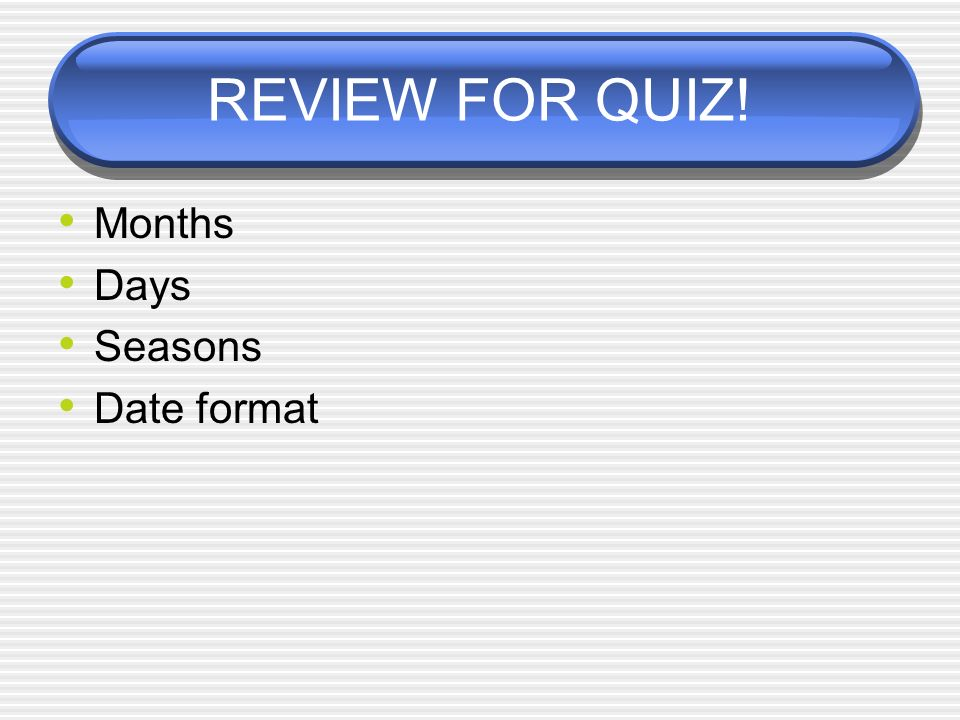 REVIEW FOR QUIZ! Months Days Seasons Date format