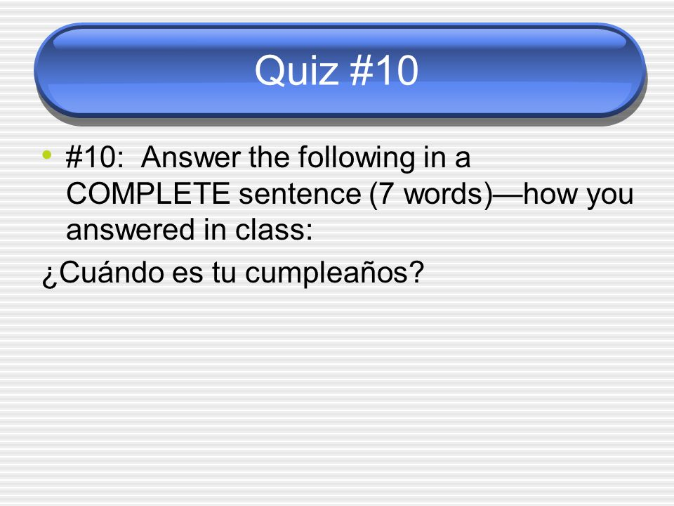 Quiz #10 #10: Answer the following in a COMPLETE sentence (7 words)—how you answered in class: ¿Cuándo es tu cumpleaños