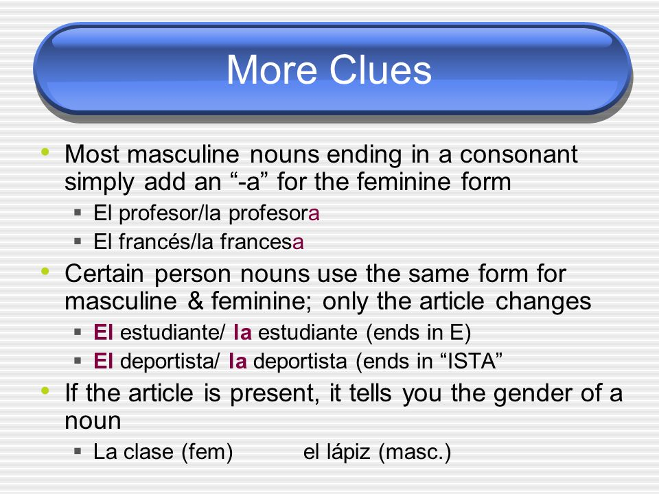 More Clues Most masculine nouns ending in a consonant simply add an -a for the feminine form. El profesor/la profesora.