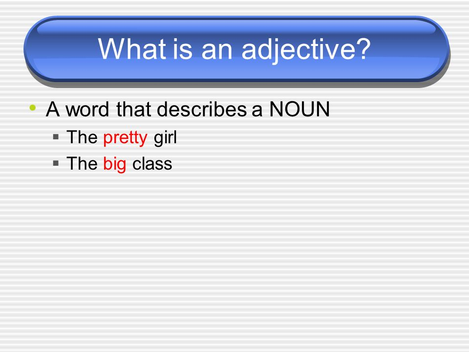 What is an adjective A word that describes a NOUN The pretty girl
