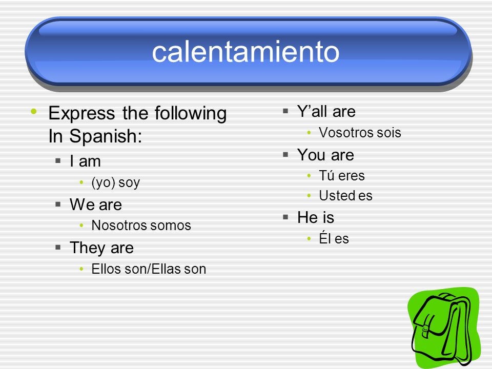 calentamiento Express the following In Spanish: Y'all are You are I am
