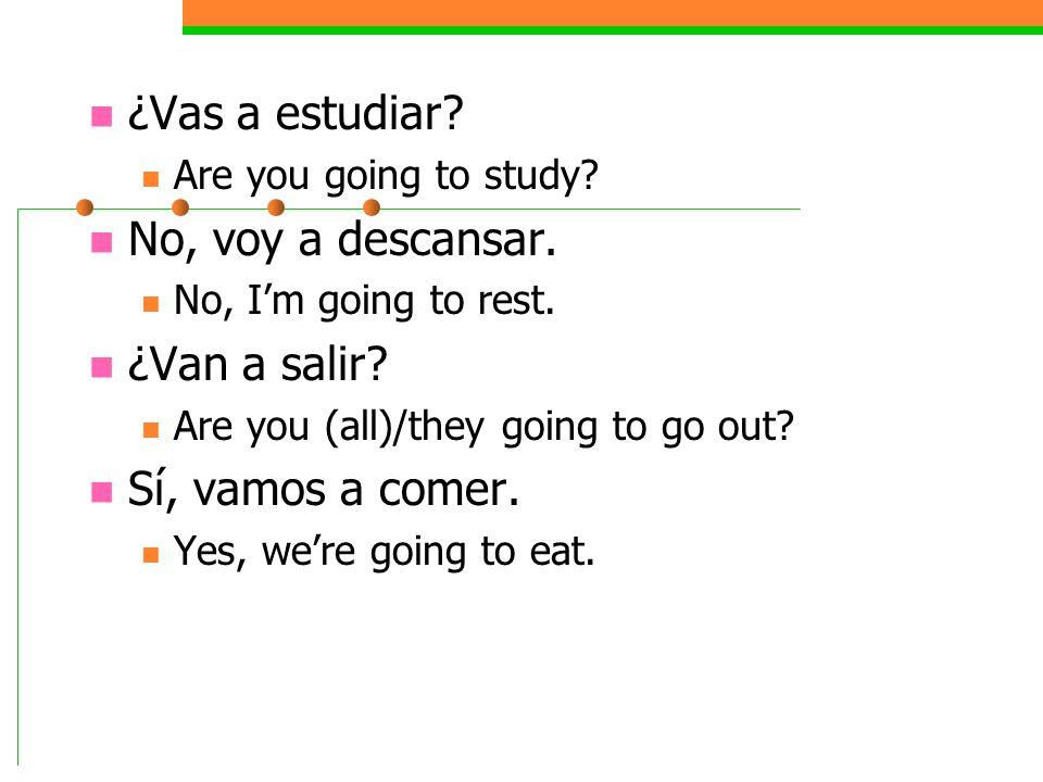 ¿Vas a estudiar No, voy a descansar. ¿Van a salir Sí, vamos a comer.