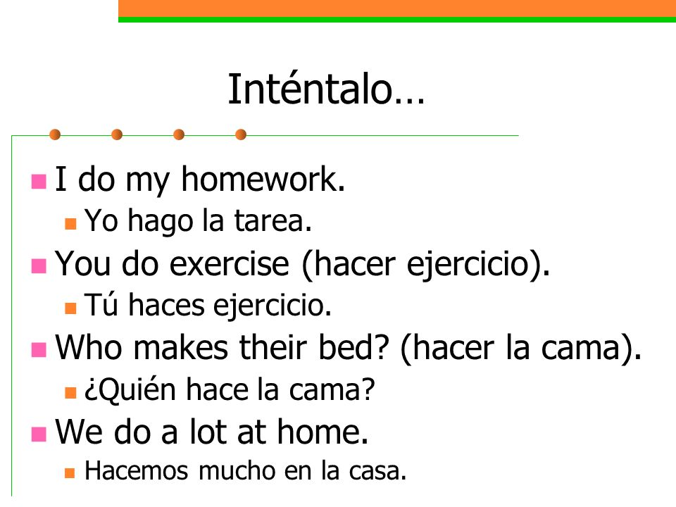 Inténtalo… I do my homework. You do exercise (hacer ejercicio).