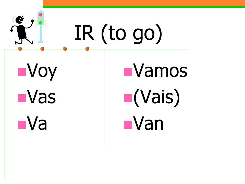 IR (to go) Voy Vas Va Vamos (Vais) Van