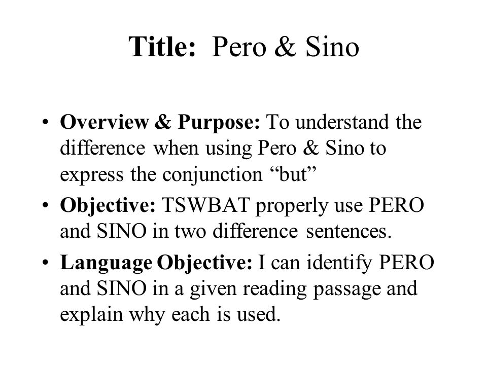 Title: Pero & Sino Overview & Purpose: To understand the difference when using Pero & Sino to express the conjunction but