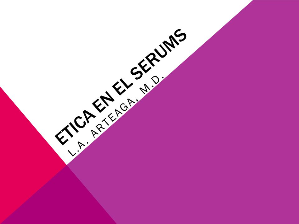 ETICA EN EL SERUMS L.A. ARTEAGA, M.D.