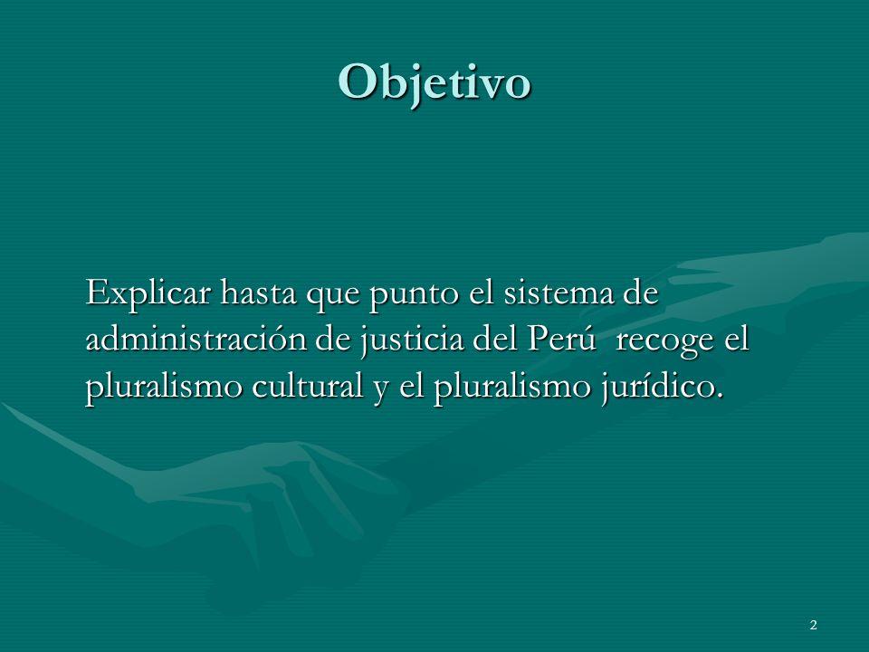 Objetivo Explicar hasta que punto el sistema de administración de justicia del Perú recoge el pluralismo cultural y el pluralismo jurídico.