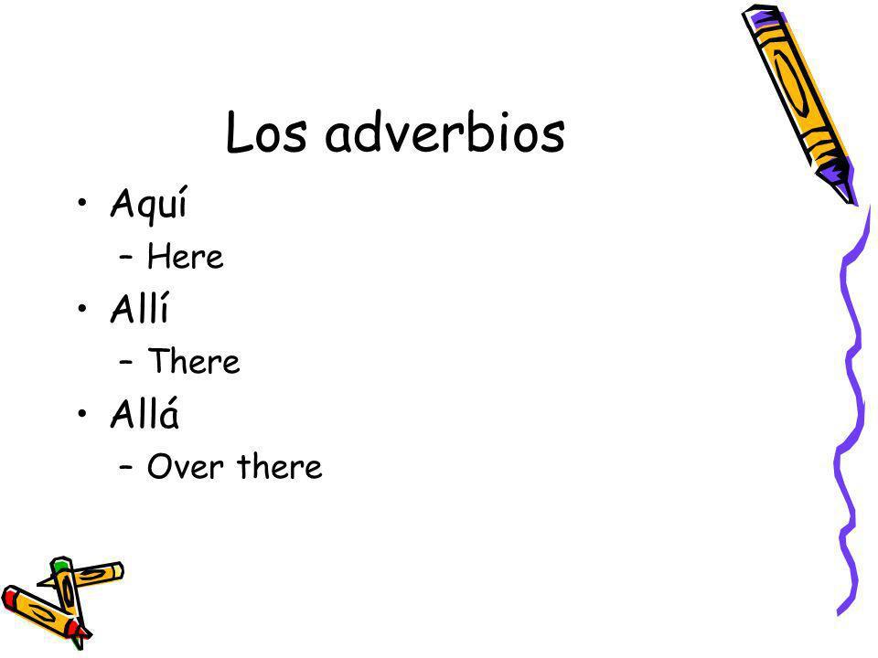 Los adverbios Aquí Here Allí There Allá Over there