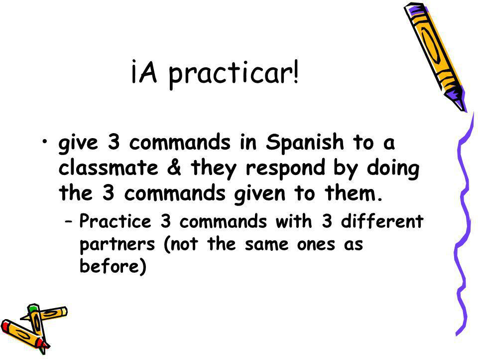 ¡A practicar!give 3 commands in Spanish to a classmate & they respond by doing the 3 commands given to them.