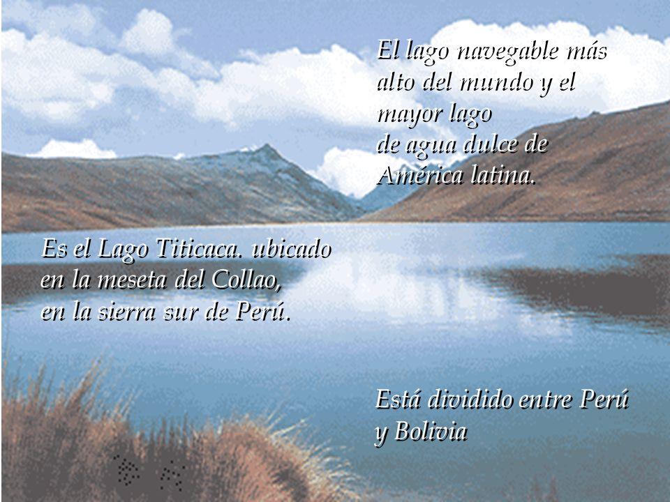 El lago navegable más alto del mundo y el mayor lago. de agua dulce de. América latina. Es el Lago Titicaca. ubicado en la meseta del Collao,