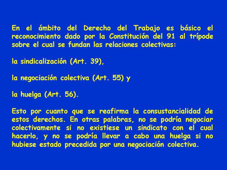 En el ámbito del Derecho del Trabajo es básico el reconocimiento dado por la Constitución del 91 al trípode sobre el cual se fundan las relaciones colectivas: