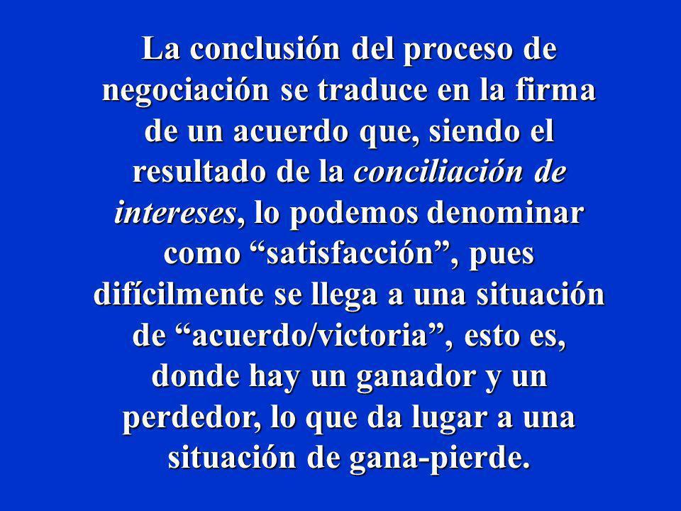 La conclusión del proceso de negociación se traduce en la firma de un acuerdo que, siendo el resultado de la conciliación de intereses, lo podemos denominar como satisfacción , pues difícilmente se llega a una situación de acuerdo/victoria , esto es, donde hay un ganador y un perdedor, lo que da lugar a una situación de gana-pierde.