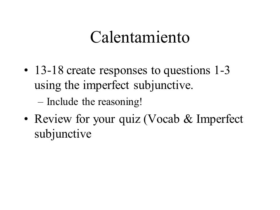 Calentamiento13-18 create responses to questions 1-3 using the imperfect subjunctive. Include the reasoning!