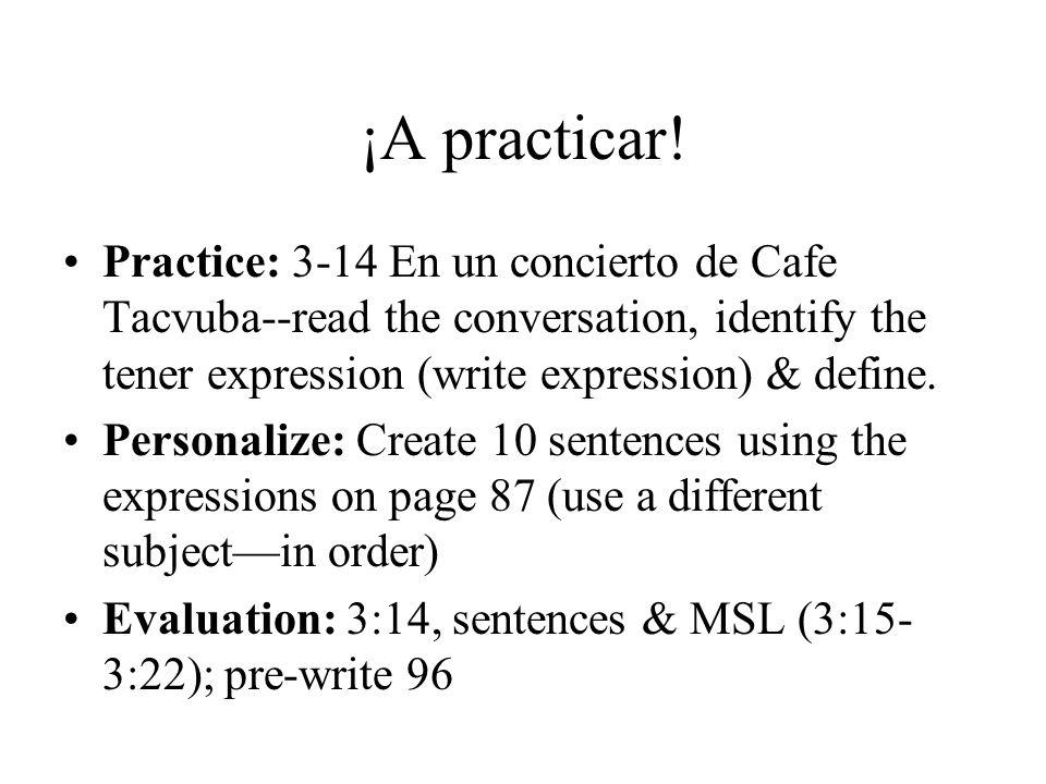 ¡A practicar! Practice: 3-14 En un concierto de Cafe Tacvuba--read the conversation, identify the tener expression (write expression) & define.