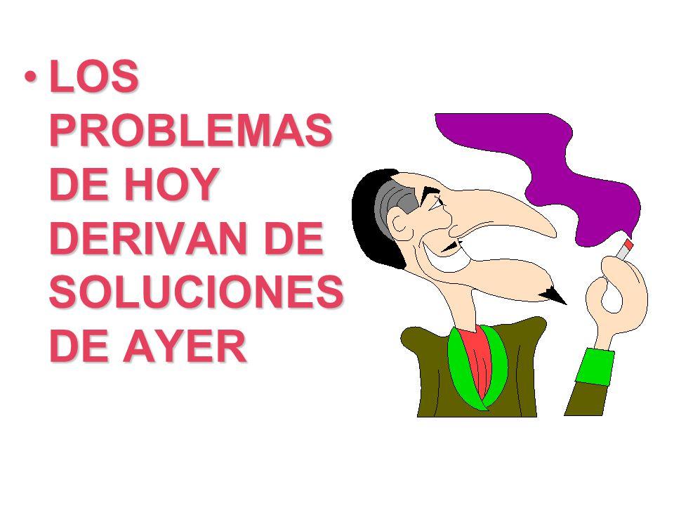 LOS PROBLEMAS DE HOY DERIVAN DE SOLUCIONES DE AYER
