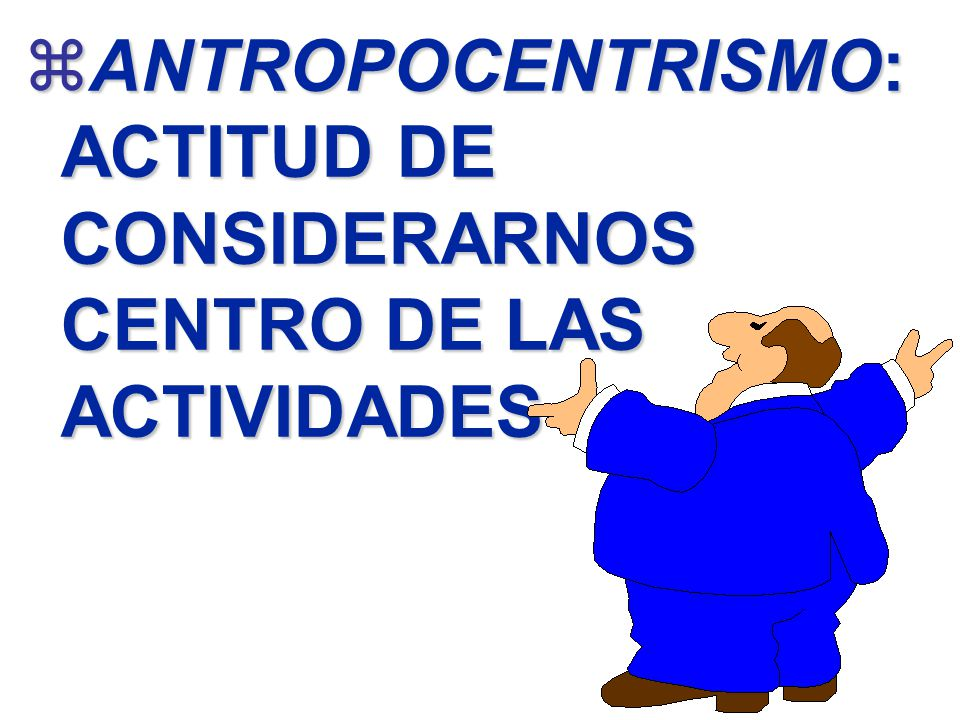 ANTROPOCENTRISMO: ACTITUD DE CONSIDERARNOS CENTRO DE LAS ACTIVIDADES