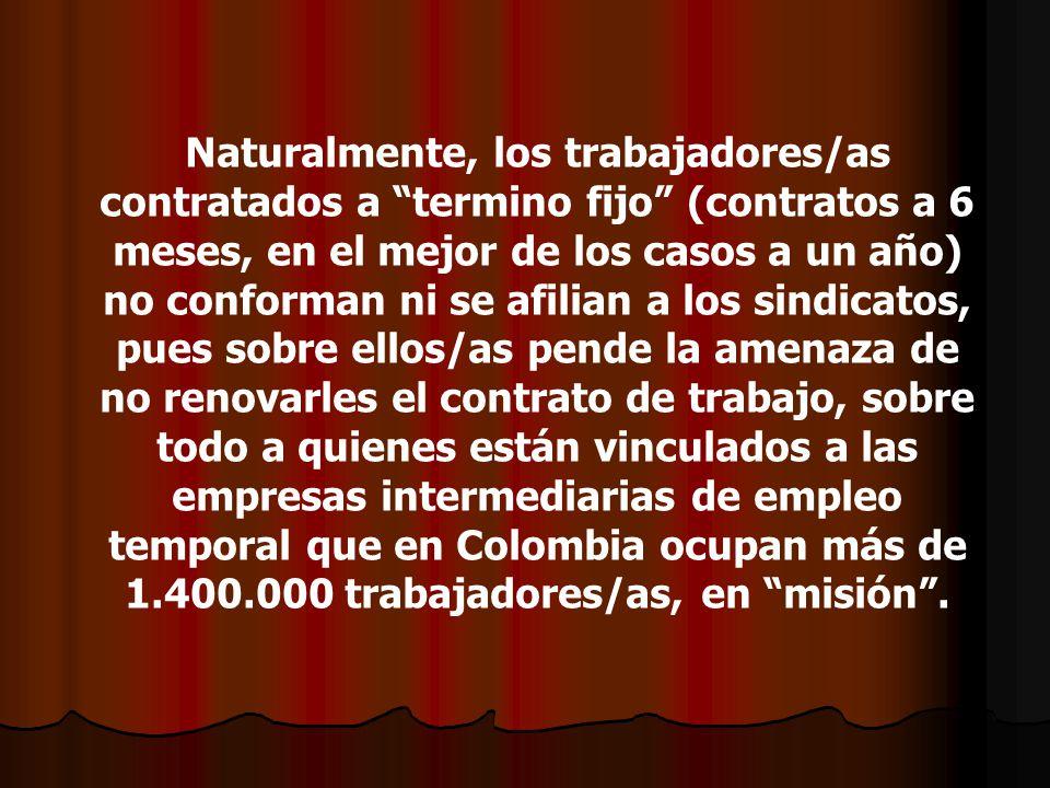 Naturalmente, los trabajadores/as contratados a termino fijo (contratos a 6 meses, en el mejor de los casos a un año) no conforman ni se afilian a los sindicatos, pues sobre ellos/as pende la amenaza de no renovarles el contrato de trabajo, sobre todo a quienes están vinculados a las empresas intermediarias de empleo temporal que en Colombia ocupan más de 1.400.000 trabajadores/as, en misión .