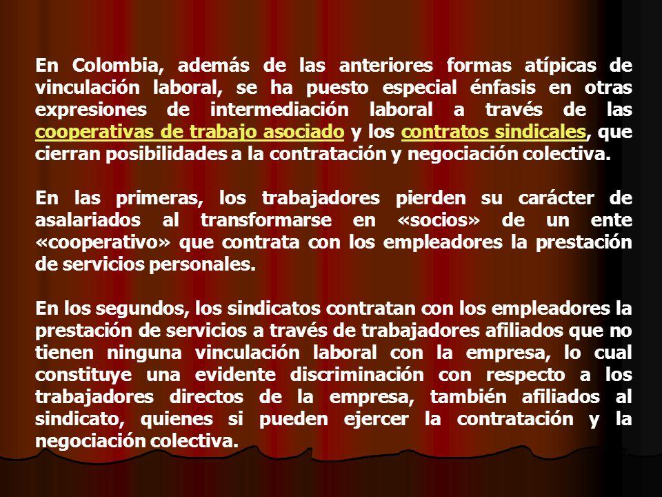 En Colombia, además de las anteriores formas atípicas de vinculación laboral, se ha puesto especial énfasis en otras expresiones de intermediación laboral a través de las cooperativas de trabajo asociado y los contratos sindicales, que cierran posibilidades a la contratación y negociación colectiva.