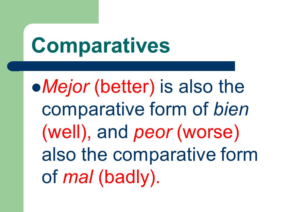 ComparativesMejor (better) is also the comparative form of bien (well), and peor (worse) also the comparative form of mal (badly).