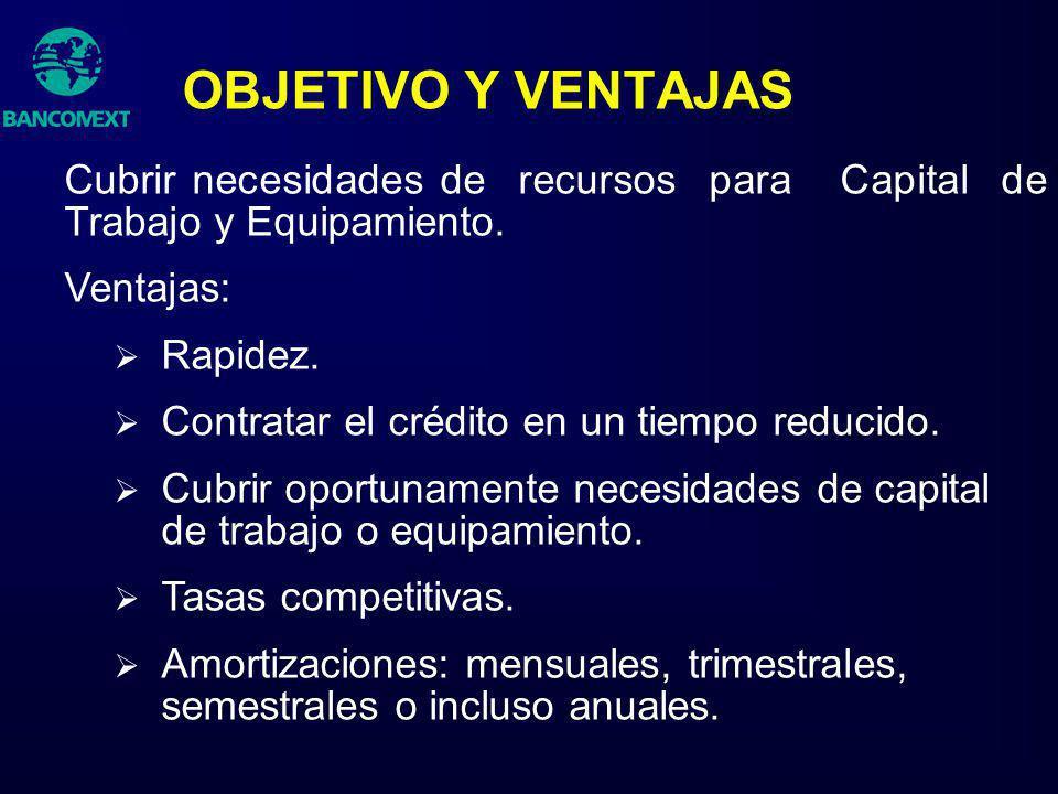 OBJETIVO Y VENTAJAS Cubrir necesidades de recursos para Capital de Trabajo y Equipamiento. Ventajas: