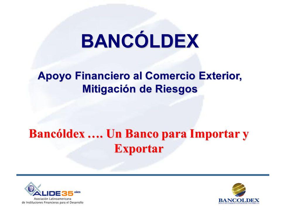 BANCÓLDEX Bancóldex …. Un Banco para Importar y Exportar