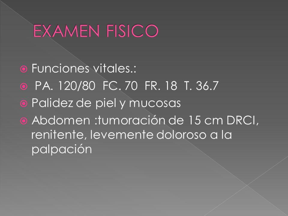 EXAMEN FISICO Funciones vitales.: PA. 120/80 FC. 70 FR. 18 T. 36.7
