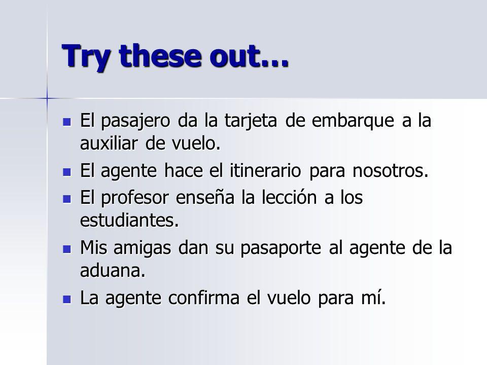 Try these out… El pasajero da la tarjeta de embarque a la auxiliar de vuelo. El agente hace el itinerario para nosotros.