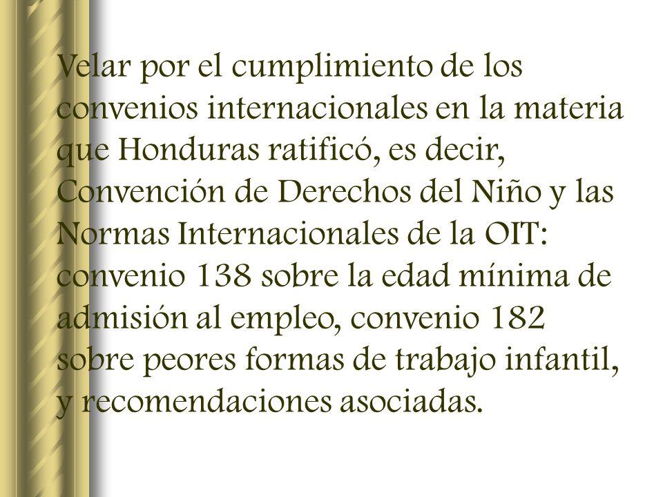 Velar por el cumplimiento de los convenios internacionales en la materia que Honduras ratificó, es decir, Convención de Derechos del Niño y las Normas Internacionales de la OIT: convenio 138 sobre la edad mínima de admisión al empleo, convenio 182 sobre peores formas de trabajo infantil, y recomendaciones asociadas.