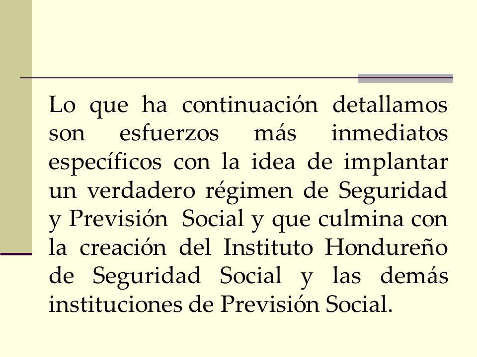 Lo que ha continuación detallamos son esfuerzos más inmediatos específicos con la idea de implantar un verdadero régimen de Seguridad y Previsión Social y que culmina con la creación del Instituto Hondureño de Seguridad Social y las demás instituciones de Previsión Social.