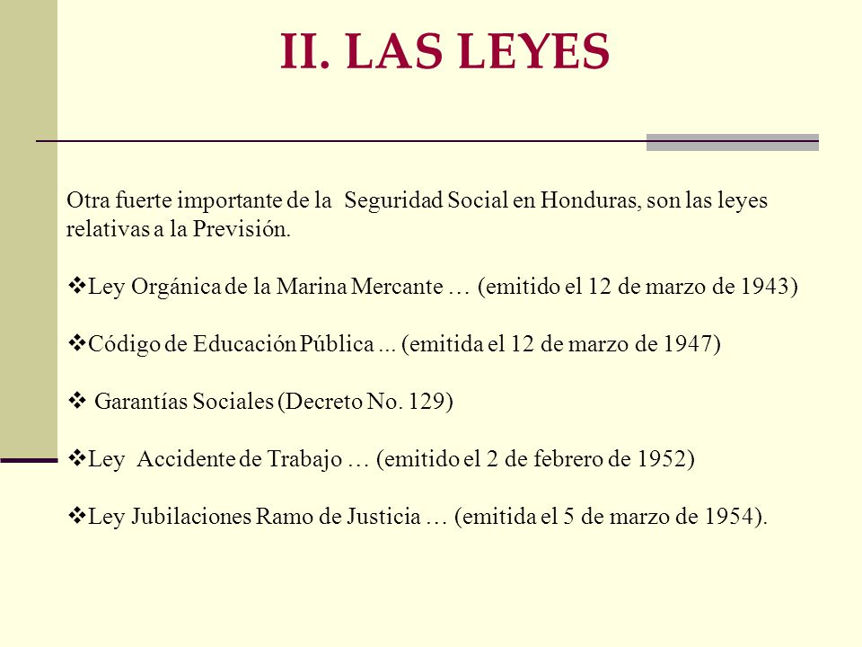 II. LAS LEYES Otra fuerte importante de la Seguridad Social en Honduras, son las leyes relativas a la Previsión.