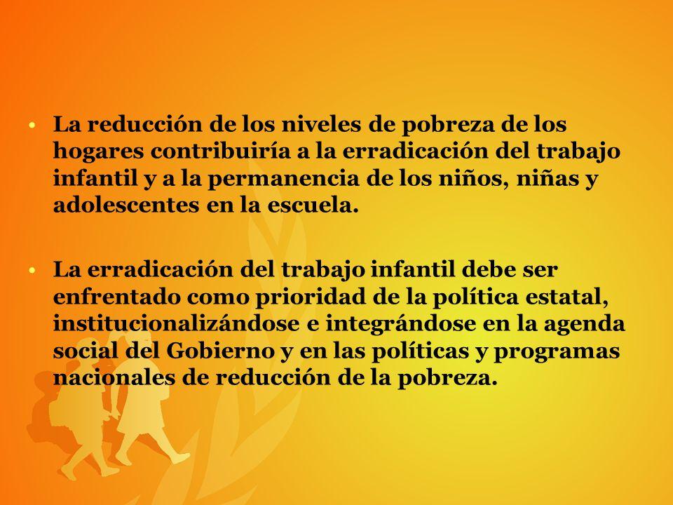 La reducción de los niveles de pobreza de los hogares contribuiría a la erradicación del trabajo infantil y a la permanencia de los niños, niñas y adolescentes en la escuela.