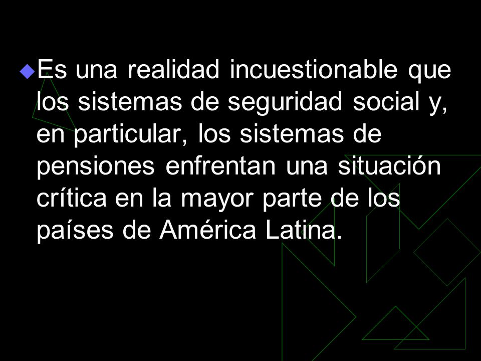 Es una realidad incuestionable que los sistemas de seguridad social y, en particular, los sistemas de pensiones enfrentan una situación crítica en la mayor parte de los países de América Latina.