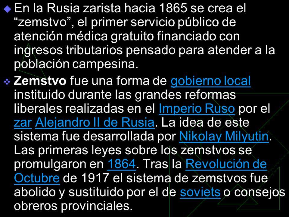 En la Rusia zarista hacia 1865 se crea el zemstvo , el primer servicio público de atención médica gratuito financiado con ingresos tributarios pensado para atender a la población campesina.