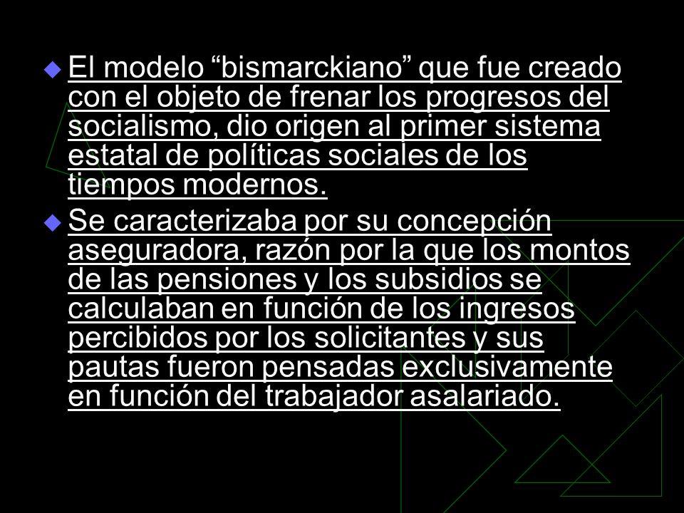 El modelo bismarckiano que fue creado con el objeto de frenar los progresos del socialismo, dio origen al primer sistema estatal de políticas sociales de los tiempos modernos.
