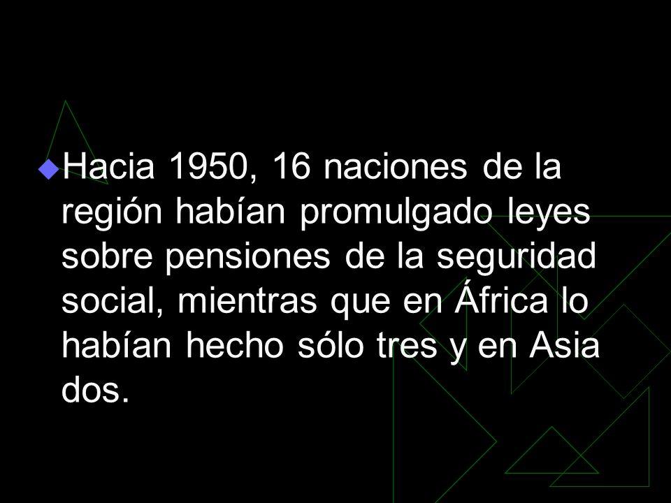 Hacia 1950, 16 naciones de la región habían promulgado leyes sobre pensiones de la seguridad social, mientras que en África lo habían hecho sólo tres y en Asia dos.