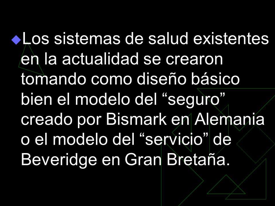 Los sistemas de salud existentes en la actualidad se crearon tomando como diseño básico bien el modelo del seguro creado por Bismark en Alemania o el modelo del servicio de Beveridge en Gran Bretaña.