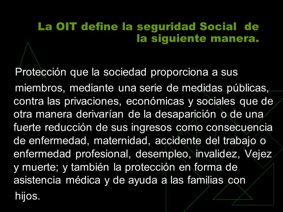 La OIT define la seguridad Social de la siguiente manera.