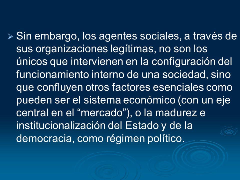 Sin embargo, los agentes sociales, a través de sus organizaciones legítimas, no son los únicos que intervienen en la configuración del funcionamiento interno de una sociedad, sino que confluyen otros factores esenciales como pueden ser el sistema económico (con un eje central en el mercado ), o la madurez e institucionalización del Estado y de la democracia, como régimen político.
