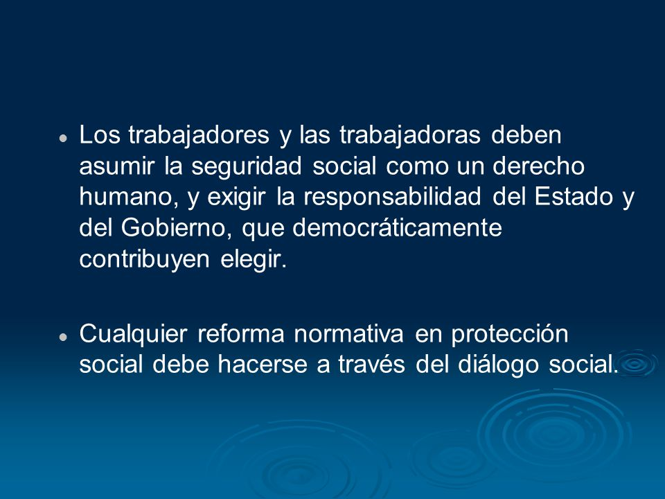 Los trabajadores y las trabajadoras deben asumir la seguridad social como un derecho humano, y exigir la responsabilidad del Estado y del Gobierno, que democráticamente contribuyen elegir.