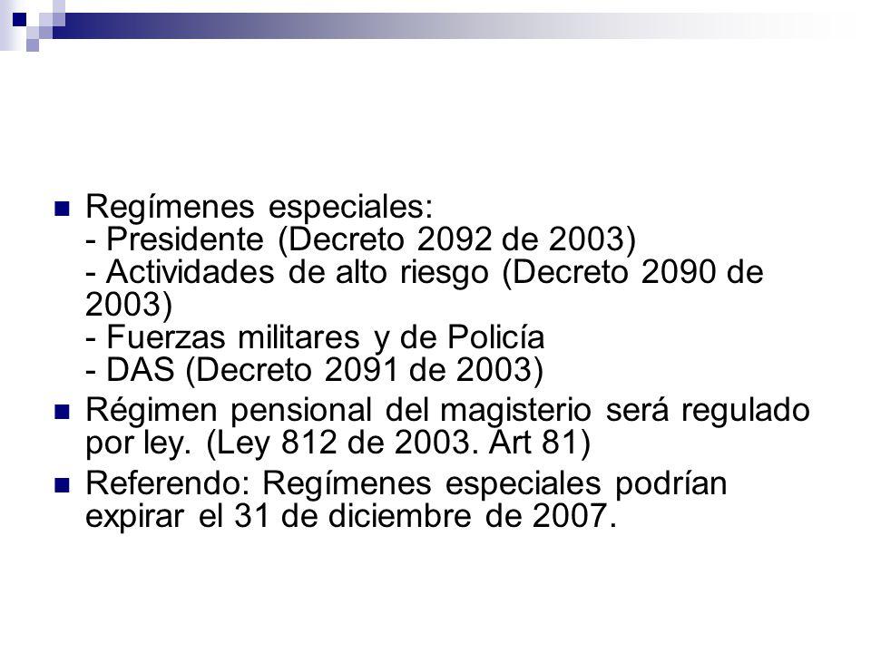Regímenes especiales: - Presidente (Decreto 2092 de 2003) - Actividades de alto riesgo (Decreto 2090 de 2003) - Fuerzas militares y de Policía - DAS (Decreto 2091 de 2003)