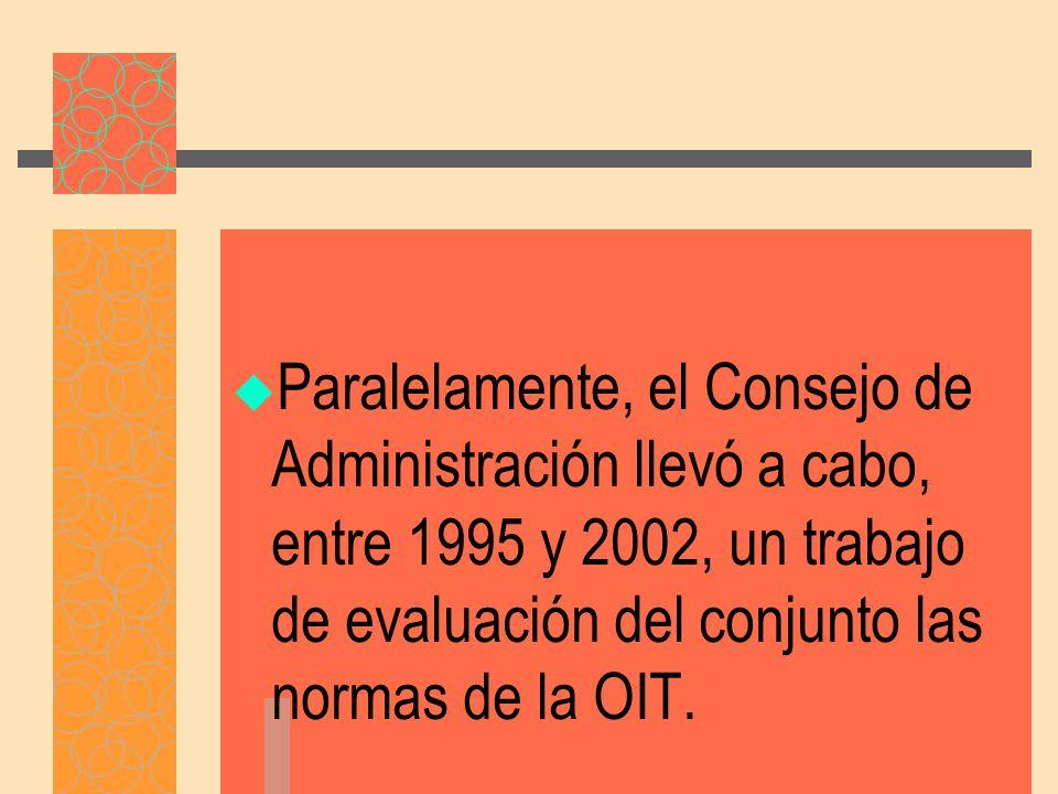 Paralelamente, el Consejo de Administración llevó a cabo, entre 1995 y 2002, un trabajo de evaluación del conjunto las normas de la OIT.