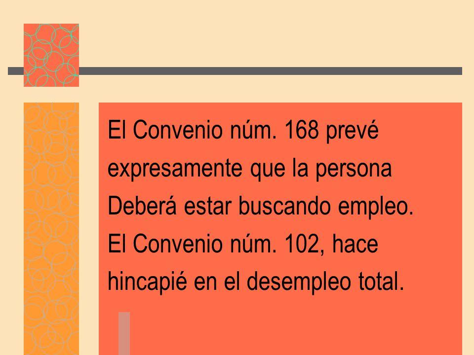 El Convenio núm. 168 prevé expresamente que la persona. Deberá estar buscando empleo. El Convenio núm. 102, hace.