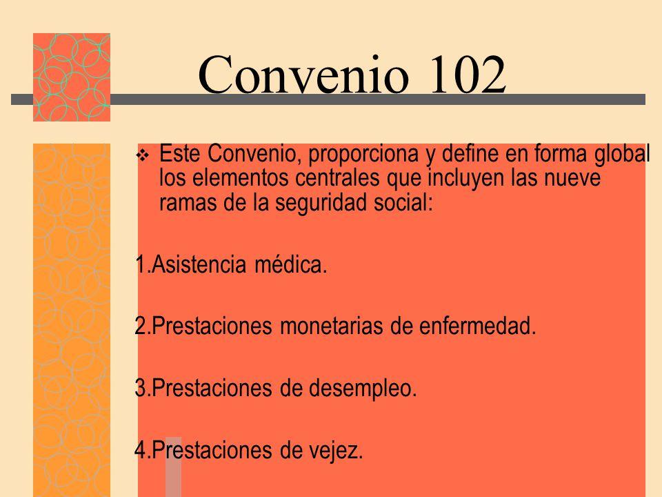 Convenio 102 Este Convenio, proporciona y define en forma global los elementos centrales que incluyen las nueve ramas de la seguridad social: