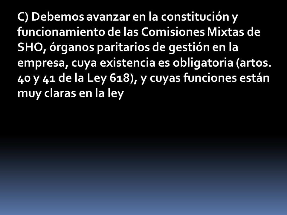 C) Debemos avanzar en la constitución y funcionamiento de las Comisiones Mixtas de SHO, órganos paritarios de gestión en la empresa, cuya existencia es obligatoria (artos.