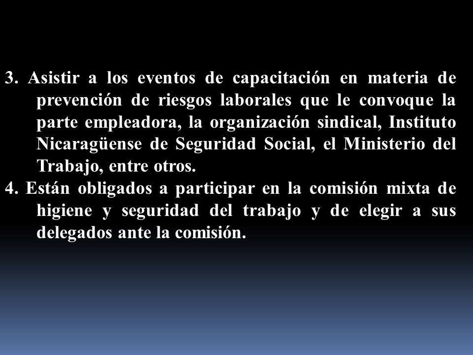 3. Asistir a los eventos de capacitación en materia de prevención de riesgos laborales que le convoque la parte empleadora, la organización sindical, Instituto Nicaragüense de Seguridad Social, el Ministerio del Trabajo, entre otros.