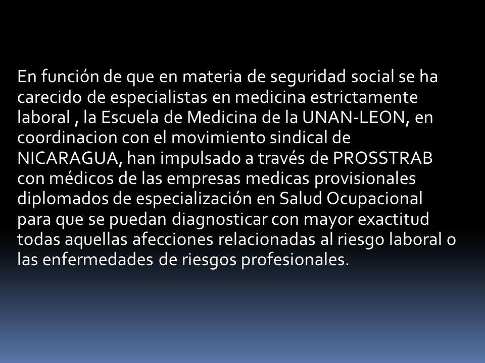En función de que en materia de seguridad social se ha carecido de especialistas en medicina estrictamente laboral , la Escuela de Medicina de la UNAN-LEON, en coordinacion con el movimiento sindical de NICARAGUA, han impulsado a través de PROSSTRAB