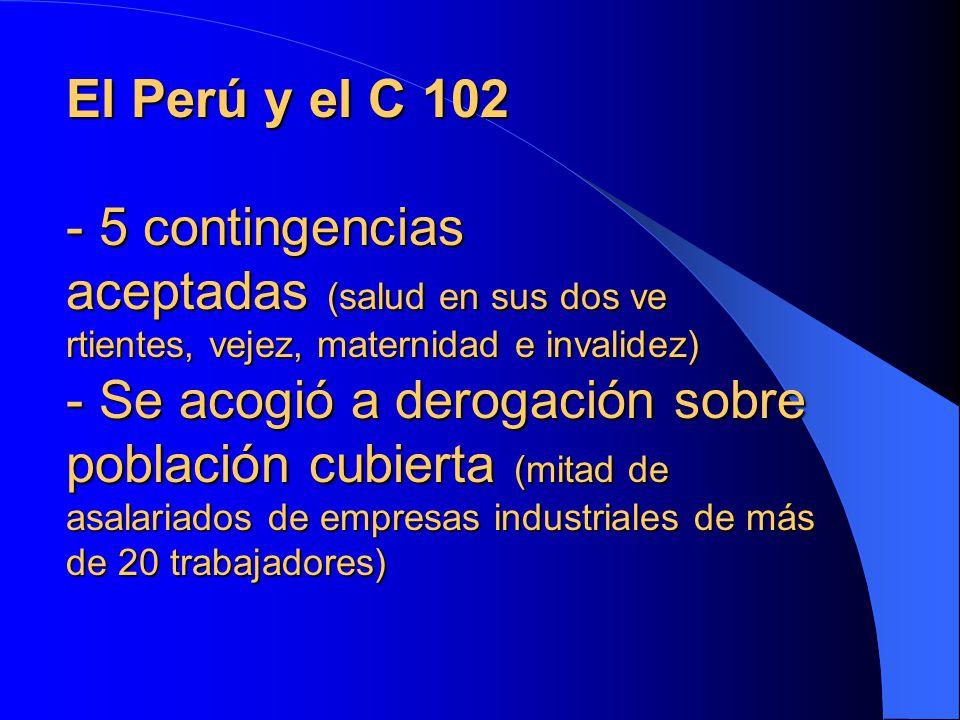 El Perú y el C 102 - 5 contingencias aceptadas (salud en sus dos ve rtientes, vejez, maternidad e invalidez) - Se acogió a derogación sobre población cubierta (mitad de asalariados de empresas industriales de más de 20 trabajadores)