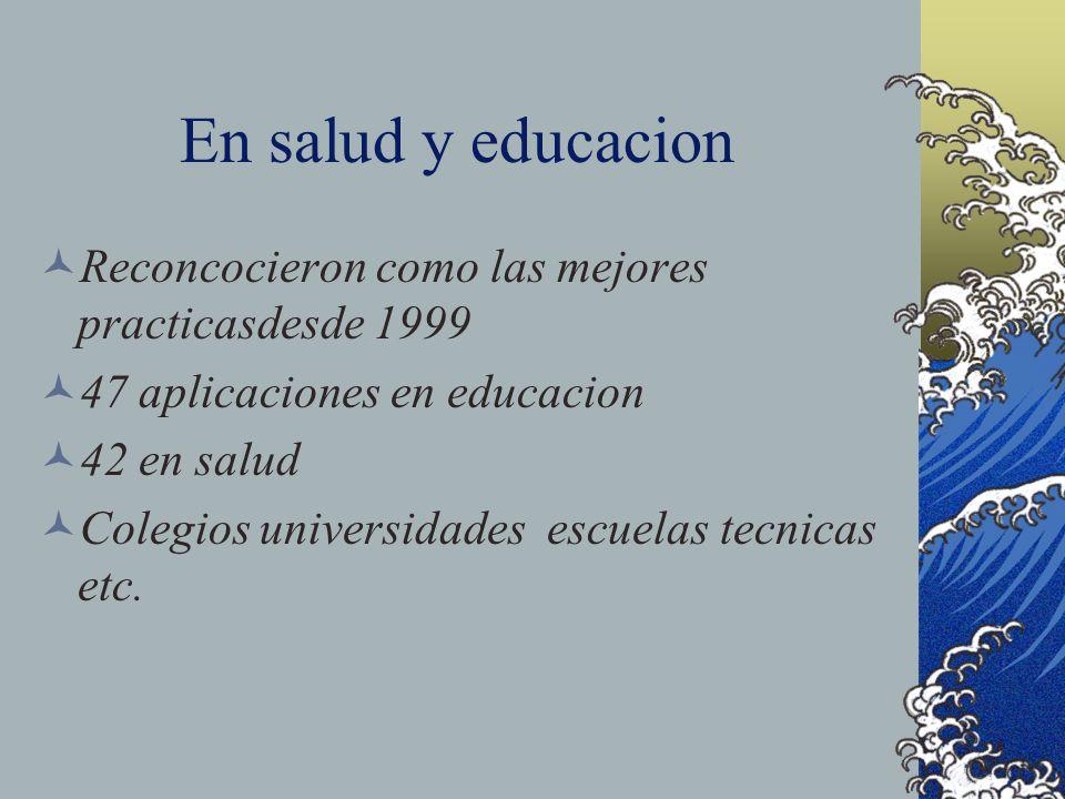 En salud y educacion Reconcocieron como las mejores practicasdesde 1999. 47 aplicaciones en educacion.